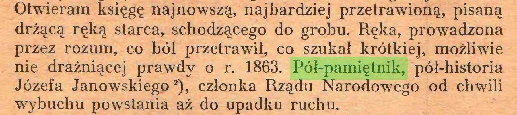 (...) Otwieram księgę najnowszą, najbardziej przetrawioną, pisaną drżącą ręką starca, schodzącego do grobu. Ręka, prowadzona przez rozum, co ból przetrawił, co szukał krótkiej, możliwie nie drażniącej prawdy o r. 1863. Pół-pamiętnik, pół-historia Józefa Janowskiego1  2), członka Rządu Narodowego od chwili wybuchu powstania aż do upadku ruchu...