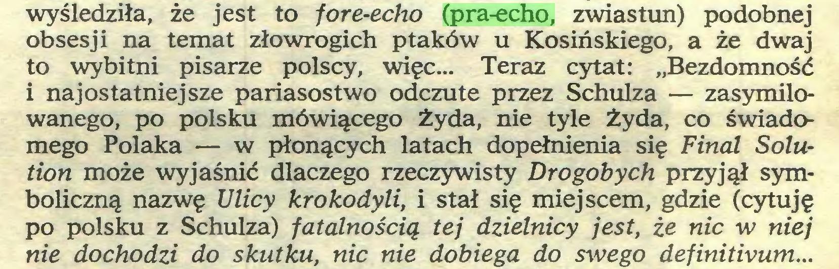 """(...) wyśledziła, że jest to fore-echo (pra-echo, zwiastun) podobnej obsesji na temat złowrogich ptaków u Kosińskiego, a że dwaj to wybitni pisarze polscy, więc... Teraz cytat: """"Bezdomność i naj ostatniej sze pariasostwo odczute przez Schulza — zasymilowanego, po polsku mówiącego żyda, nie tyle Żyda, co świadomego Polaka — w płonących latach dopełnienia się Final Solution może wyjaśnić dlaczego rzeczywisty Drogobych przyjął symboliczną nazwę Ulicy krokodyli, i stał się miejscem, gdzie (cytuję po polsku z Schulza) fatalnością tej dzielnicy jest, że nic w niej nie dochodzi do skutku, nic nie dobiega do swego definitivum..."""