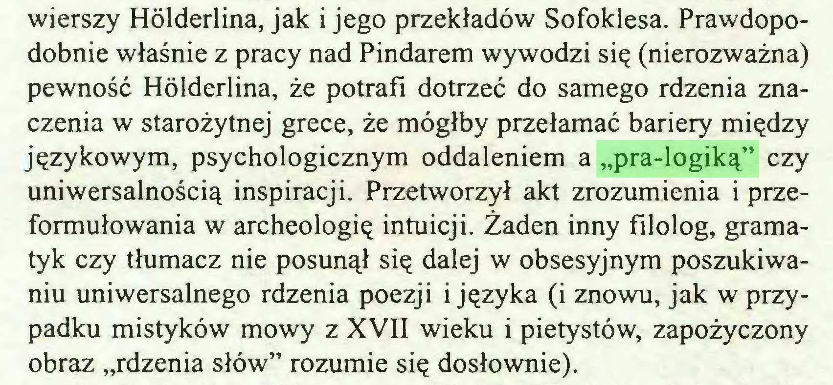 """(...) wierszy Hölderlina, jak i jego przekładów Sofoklesa. Prawdopodobnie właśnie z pracy nad Pindarem wywodzi się (nierozważna) pewność Hölderlina, że potrafi dotrzeć do samego rdzenia znaczenia w starożytnej grece, że mógłby przełamać bariery między językowym, psychologicznym oddaleniem a """"pra-logiką"""" czy uniwersalnością inspiracji. Przetworzył akt zrozumienia i przeformułowania w archeologię intuicji. Żaden inny filolog, gramatyk czy tłumacz nie posunął się dalej w obsesyjnym poszukiwaniu uniwersalnego rdzenia poezji i języka (i znowu, jak w przypadku mistyków mowy z XVII wieku i pietystów, zapożyczony obraz """"rdzenia słów"""" rozumie się dosłownie)..."""