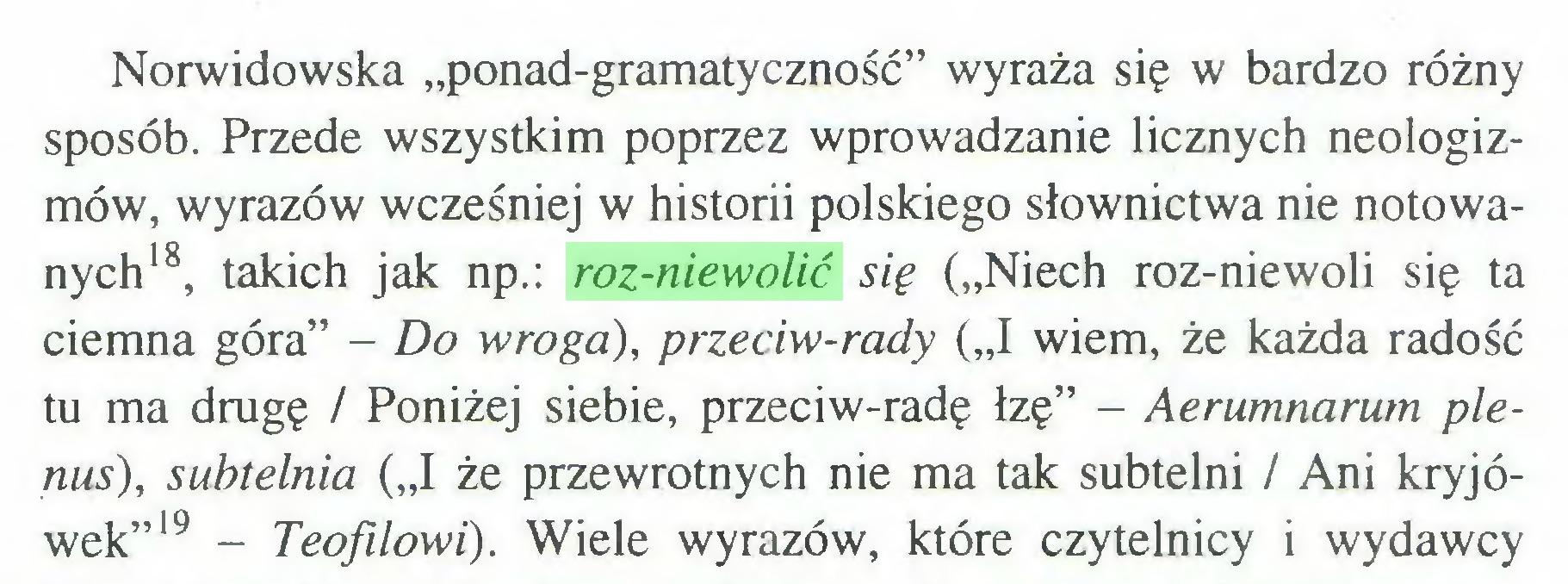 """(...) Norwidowska """"ponad-gramatyczność"""" wyraża się w bardzo różny sposób. Przede wszystkim poprzez wprowadzanie licznych neologizmów, wyrazów wcześniej w historii polskiego słownictwa nie notowanych18, takich jak np.: roz-niewolić się (""""Niech roz-niewoli się ta ciemna góra"""" - Do wrogo), przeciw-rady (""""I wiem, że każda radość tu ma drugę / Poniżej siebie, przeciw-radę łzę"""" - Aerumnarum plenus), subtelnia (""""I że przewrotnych nie ma tak subtelni / Ani kryjówek""""19 - Teofilowi). Wiele wyrazów, które czytelnicy i wydawcy..."""