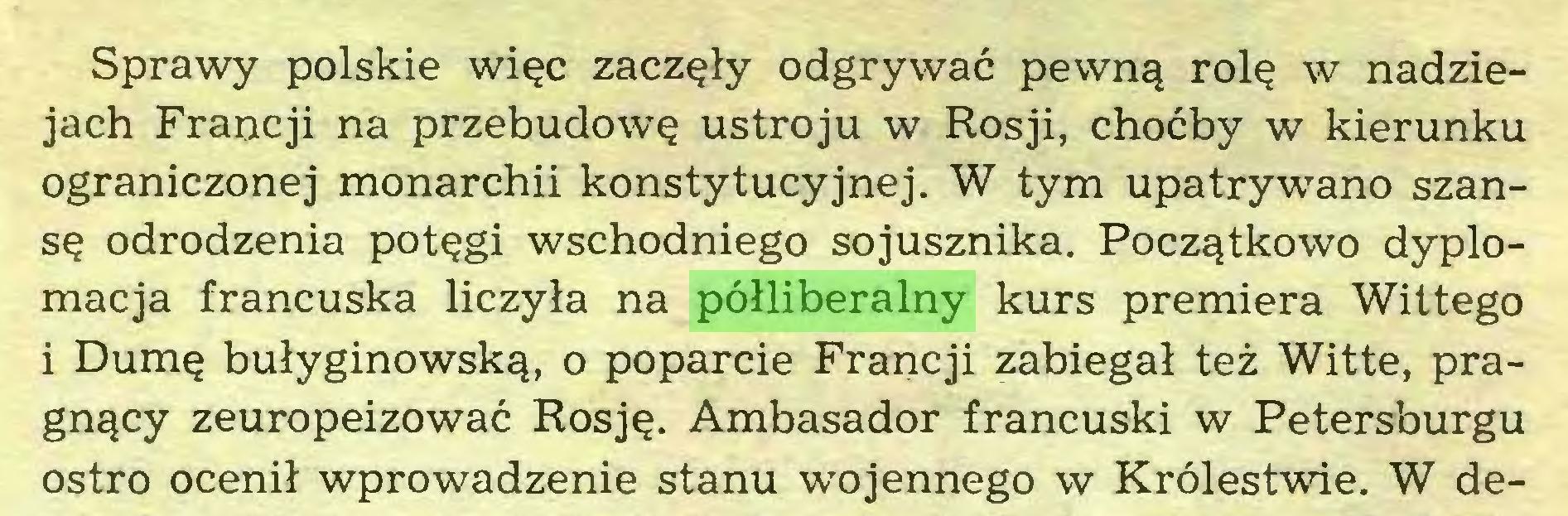 (...) Sprawy polskie więc zaczęły odgrywać pewną rolę w nadziejach Francji na przebudowę ustroju w Rosji, choćby w kierunku ograniczonej monarchii konstytucyjnej. W tym upatrywano szansę odrodzenia potęgi wschodniego sojusznika. Początkowo dyplomacja francuska liczyła na półliberalny kurs premiera Wittego i Dumę bułyginowską, o poparcie Francji zabiegał też Witte, pragnący zeuropeizować Rosję. Ambasador francuski w Petersburgu ostro ocenił wprowadzenie stanu wojennego w Królestwie. W de...