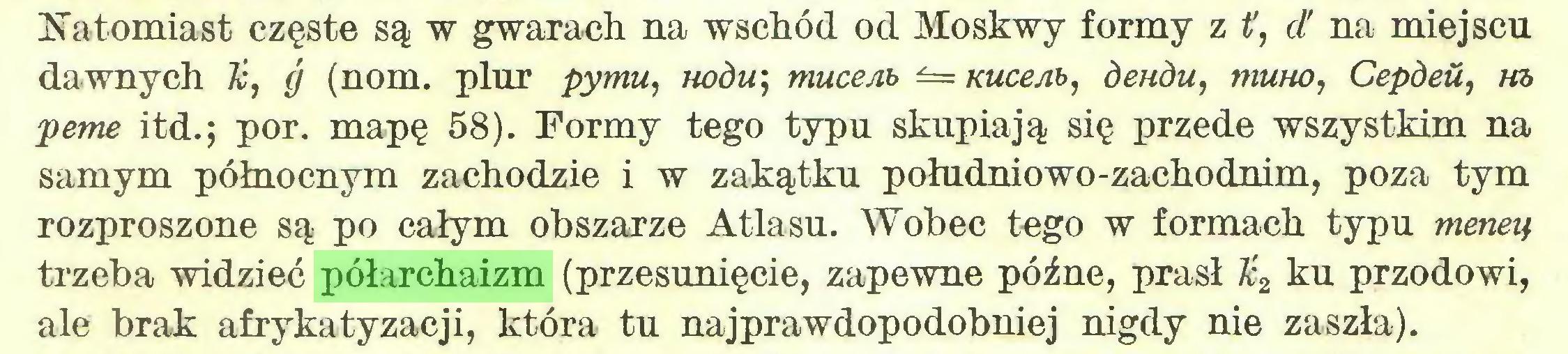 (...) Natomiast częste są w gwarach na wschód od Moskwy formy z i', d' na miejscu dawnych k, g (nom. plur pymu, nodu; muce Ab Kuce Ab, deudu, muno, Cepdeił, ta peme itd.; por. mapę 58). Formy tego typu skupiają się przede wszystkim na samym północnym zachodzie i w zakątku południowo-zachodnim, poza tym rozproszone są po całym obszarze Atlasu. Wobec tego w formach typu meneą trzeba widzieć półarchaizm (przesunięcie, zapewne późne, prasł Jć2 ku przodowi, ale brak afrykatyzacji, która tu najprawdopodobniej nigdy nie zaszła)...