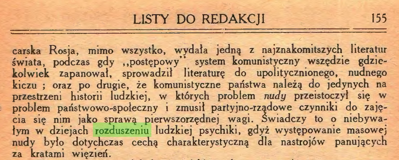 """(...) LISTY DO REDAKCJI 155 carska Rosja, mimo wszystko, wydała jedną z najznakomitszych literatur świata, podczas gdy """"postępowy"""" system komunistyczny wszędzie gdziekolwiek zapanował, sprowadził literaturę do upolitycznionego, nudnego kiczu ; oraz po drugie, że komunistyczne państwa należą do jedynych na przestrzeni historii ludzkiej, w których problem nudy przeistoczył się w problem państwowo-społeczny i zmusił partyjno-rządowe czynniki do zajęcia się nim jako sprawą pierwszorzędnej wagi. Świadczy to o niebywałym w dziejach rozduszeniu ludzkiej psychiki, gdyż występowanie masowej nudy było dotychczas cechą charakterystyczną dla nastrojów panujących za kratami więzień..."""