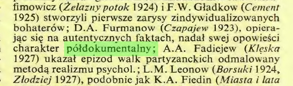 (...) fimowicz (Żelazny potok 1924) i F.W. Gładkow (Cement 1925) stworzyli pierwsze zarysy zindywidualizowanych bohaterów; D.A. Furmanów (Czapajew 1923), opierając się na autentycznych faktach, nadał swej opowieści charakter półdokumentalny; A.A. Fadiejew (Klęska 1927) ukazał epizod walk partyzanckich odmalowany metodą realizmu psychol.; L.M. Leonow (Borsuki 1924, Złodziej 1927), podobnie jak K.A. Fiedin (Miasta i lata...