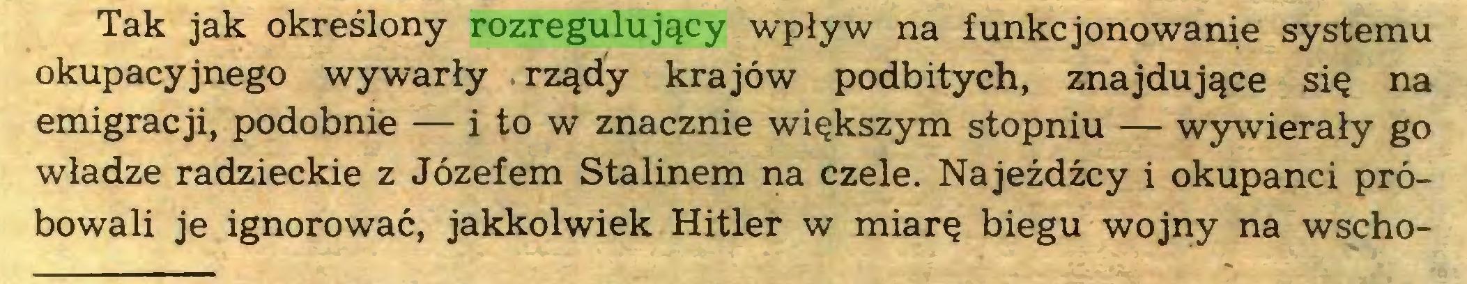 (...) Tak jak określony rozregulujący wpływ na funkcjonowanie systemu okupacyjnego wywarły rządy krajów podbitych, znajdujące się na emigracji, podobnie — i to w znacznie większym stopniu — wywierały go władze radzieckie z Józefem Stalinem na czele. Najeźdźcy i okupanci próbowali je ignorować, jakkolwiek Hitler w miarę biegu wojny na wscho...