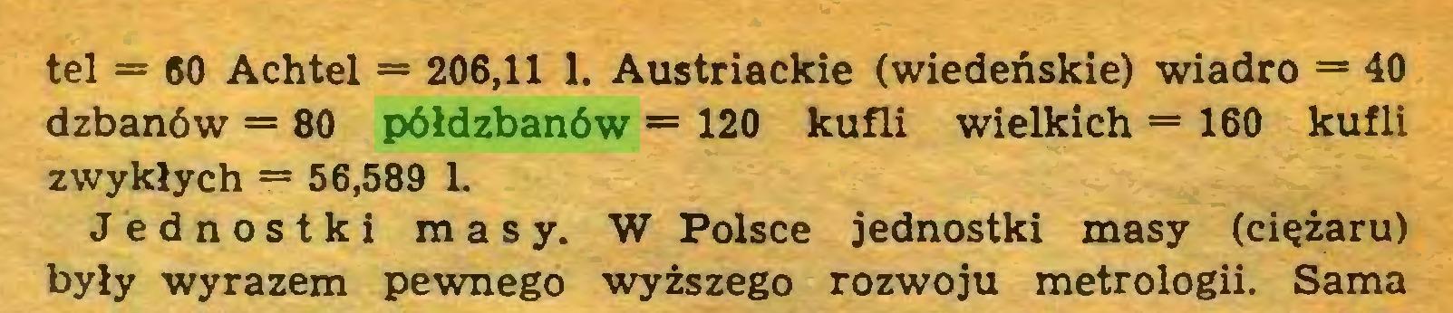 (...) tel = 60 Achtel = 206,11 1. Austriackie (wiedeńskie) wiadro = 40 dzbanów = 80 półdzbanów = 120 kufli wielkich = 160 kufli zwykłych = 56,589 L Jednostki masy. W Polsce jednostki masy (ciężaru) były wyrazem pewnego wyższego rozwoju metrologii. Sama...