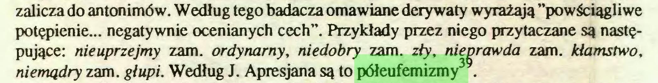 """(...) zalicza do antonimów. Według tego badacza omawiane derywaty wyrażają ''powściągliwe potępienie... negatywnie ocenianych cech"""". Przykłady przez niego przytaczane są następujące: nieuprzejmy zam. ordynarny, niedobry zam. zły, nieprawda zam. kłamstwo, niemądry zam. głupi. Według J. Apresjana są to półeufemizmy3 ..."""