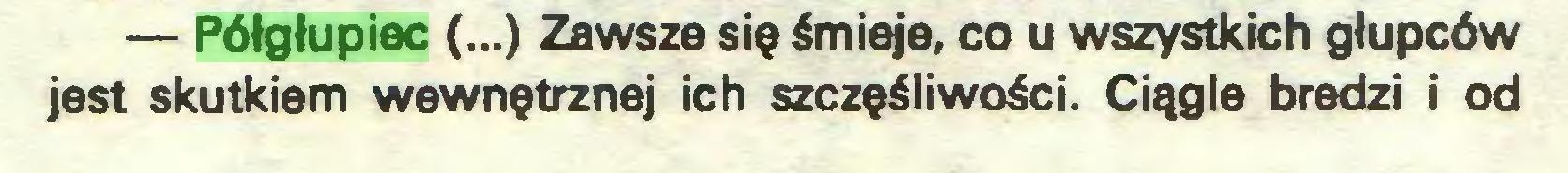 (...) — Półgłupiec (...) Zawsze się śmieje, co u wszystkich głupców jest skutkiem wewnętrznej ich szczęśliwości. Ciągle bredzi i od...
