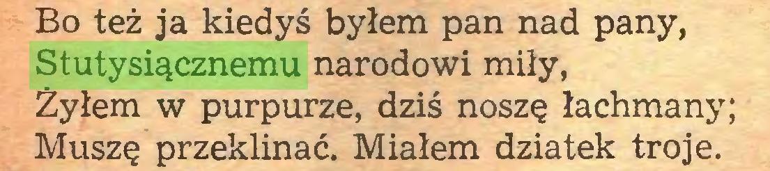 (...) Bo też ja kiedyś byłem pan nad pany, Stutysiącznemu narodowi miły, Żyłem w purpurze, dziś noszę łachmany; Muszę przeklinać. Miałem dziatek troje...
