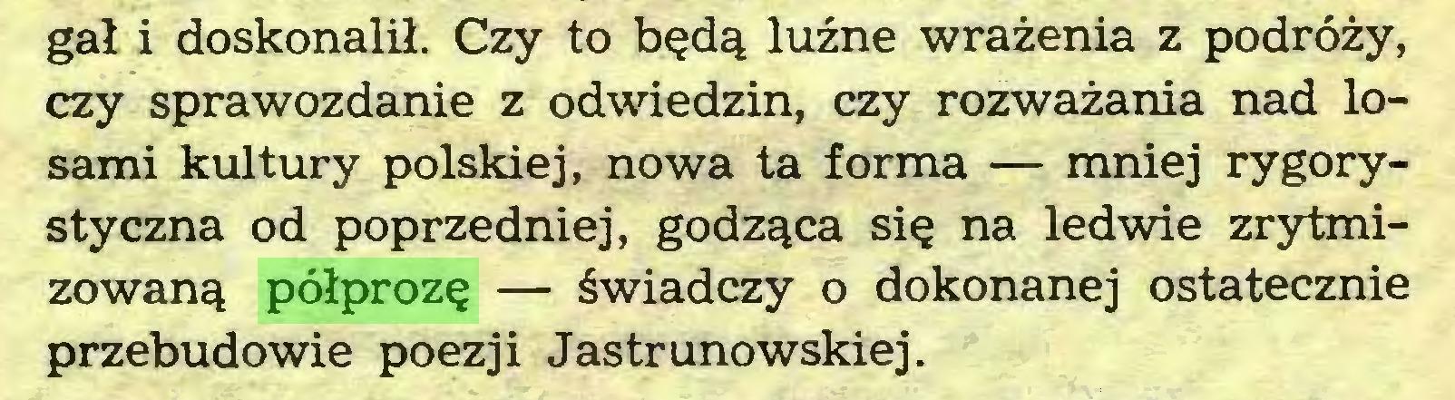 (...) gał i doskonalił. Czy to będą luźne wrażenia z podróży, czy sprawozdanie z odwiedzin, czy rozważania nad losami kultury polskiej, nowa ta forma — mniej rygorystyczna od poprzedniej, godząca się na ledwie zrytmizowaną półprozę — świadczy o dokonanej ostatecznie przebudowie poezji Jastrunowskiej...