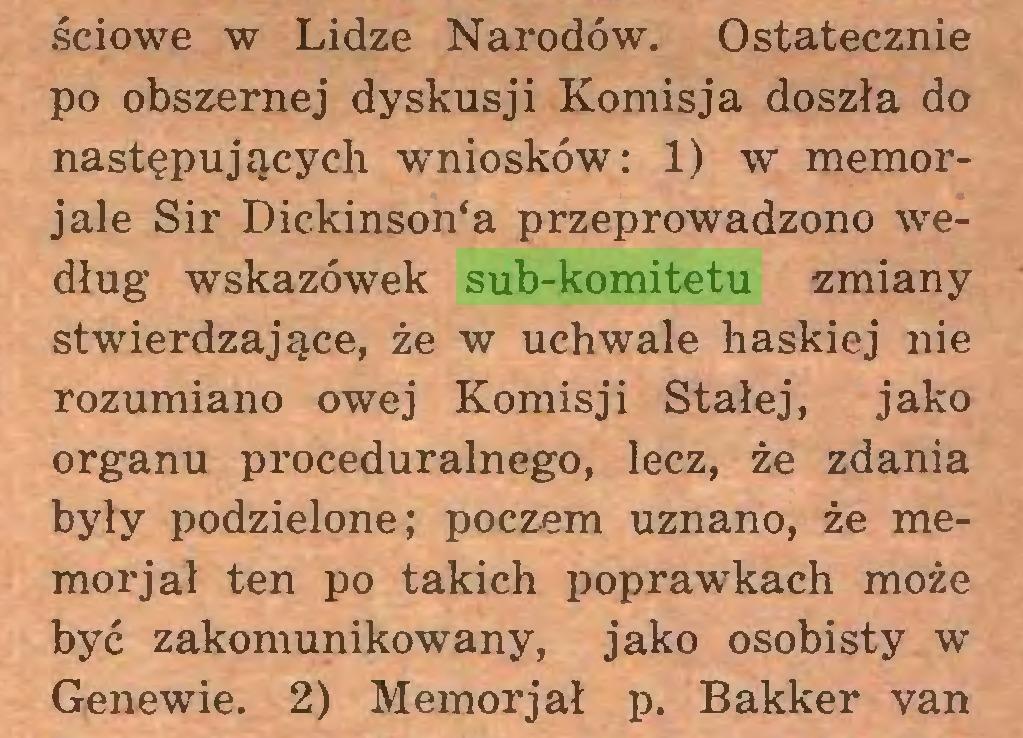 (...) ściowe w Lidze Narodów. Ostatecznie po obszernej dyskusji Komisja doszła do następujących wniosków: 1) w memorjale Sir Dickinson'a przeprowadzono według wskazówek sub-komitetu zmiany stwierdzające, że w uchwale haskiej nie rozumiano owej Komisji Stałej, jako organu proceduralnego, lecz, że zdania były podzielone; poczem uznano, że memor jał ten po takich poprawkach może być zakomunikowany, jako osobisty w Genewie. 2) Memor jał p. Bakker van...