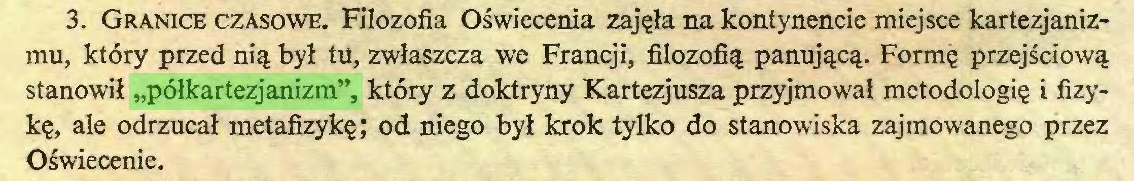 """(...) 3. Granice czasowe. Filozofia Oświecenia zajęła na kontynencie miejsce kartezjanizmu, który przed nią był tu, zwłaszcza we Francji, filozofią panującą. Formę przejściową stanowił """"półkartezjanizm"""", który z doktryny Kartezjusza przyjmował metodologię i fizykę, ale odrzucał metafizykę; od niego był krok tylko do stanowiska zajmowanego przez Oświecenie..."""