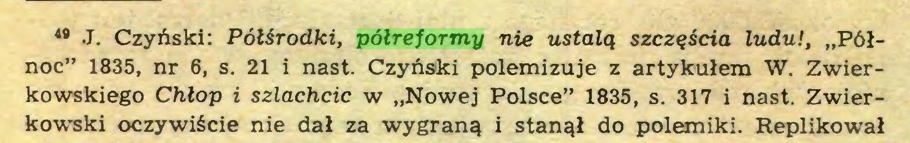 """(...) 49 J. Czyński: Półśrodki, półreformy nie ustalą szczęścia ludu!, """"Północ"""" 1835, nr 6, s. 21 i nast. Czyński polemizuje z artykułem W. Zwierkowskiego Chłop i szlachcic w """"Nowej Polsce"""" 1835, s. 317 i nast. Zwierkowski oczywiście nie dał za wygraną i stanął do polemiki. Replikował..."""