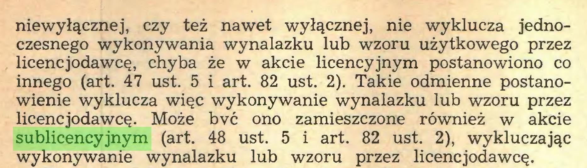 (...) niewyłącznej, czy też nawet wyłącznej, nie wyklucza jednoczesnego wykonywania wynalazku lub wzoru użytkowego przez licencjodawcę, chyba że w akcie licencyjnym postanowiono co innego (art. 47 ust. 5 i art. 82 ust. 2). Takie odmienne postanowienie wyklucza więc wykonywanie wynalazku lub wzoru przez licencjodawcę. Może bvć ono zamieszczone również w akcie sublicencyjnym (art. 48 ust. 5 i art. 82 ust. 2), wykluczając wykonywanie wynalazku lub wzoru przez licencjodawcę...