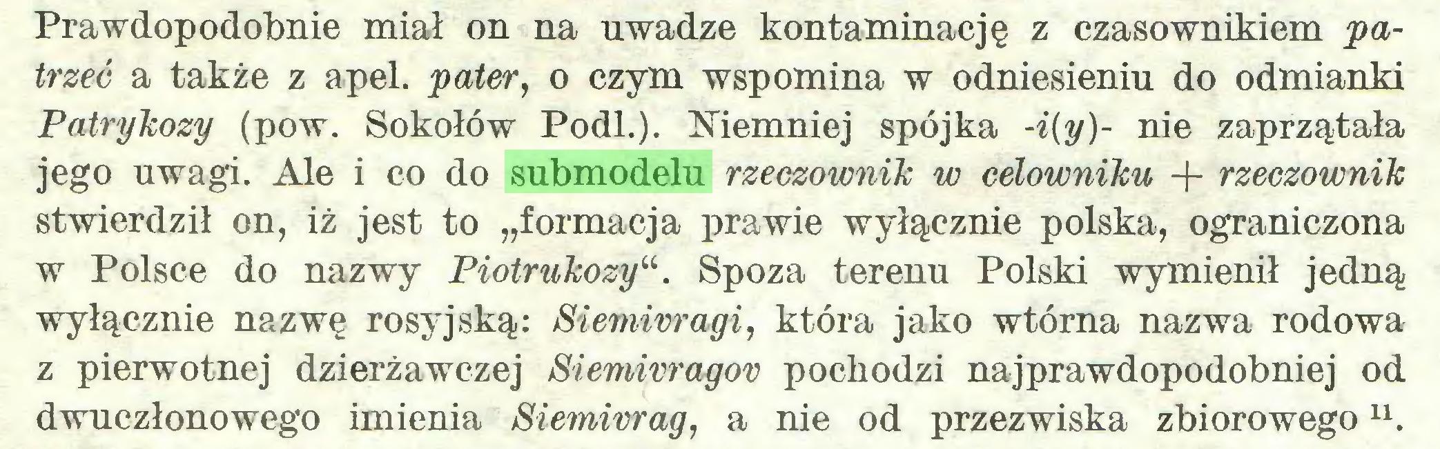 """(...) Prawdopodobnie miał on na uwadze kontaminację z czasownikiem patrzeć a także z apel. pater, o czym wspomina w odniesieniu do odmianki Patrykozy (pow. Sokołów Pódl.). Niemniej spójka -i{y)- nie zaprzątała jego uwagi. Ale i co do submodelu rzeczownik w celowniku + rzeczownik stwierdził on, iż jest to """"formacja prawie wyłącznie polska, ograniczona w Polsce do nazwy Piotrukozyli. Spoza terenu Polski wymienił jedną wyłącznie nazwę rosyjską: Siemivragi, która jako wtórna nazwa rodowa z pierwotnej dzierżawczej Siemivragov pochodzi najprawdopodobniej od dwuczłonowego imienia Siemivrag, a nie od przezwiska zbiorowegon..."""