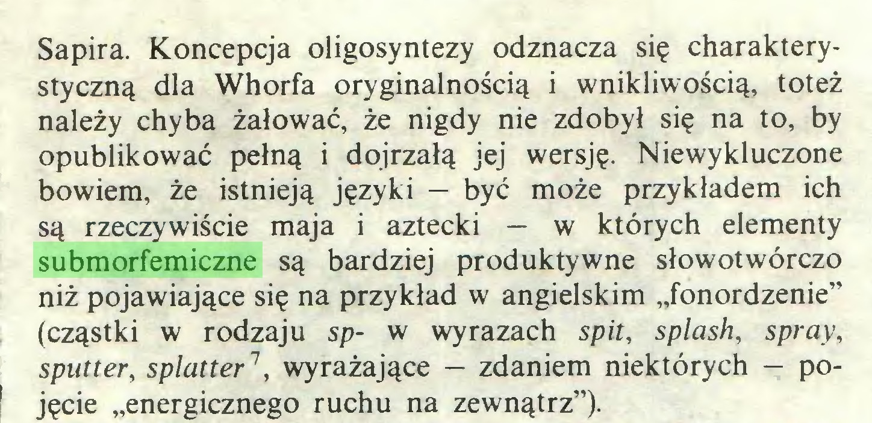 """(...) Sapira. Koncepcja oligosyntezy odznacza się charakterystyczną dla Whorfa oryginalnością i wnikliwością, toteż należy chyba żałować, że nigdy nie zdobył się na to, by opublikować pełną i dojrzałą jej wersję. Niewykluczone bowiem, że istnieją języki — być może przykładem ich są rzeczywiście maja i aztecki — w których elementy submorfemiczne są bardziej produktywne słowotwórczo niż pojawiające się na przykład w angielskim """"fonordzenie"""" (cząstki w rodzaju sp- w wyrazach spit, splash, spray, sputter, splatter1, wyrażające — zdaniem niektórych — po1 jęcie """"energicznego ruchu na zewnątrz"""")..."""