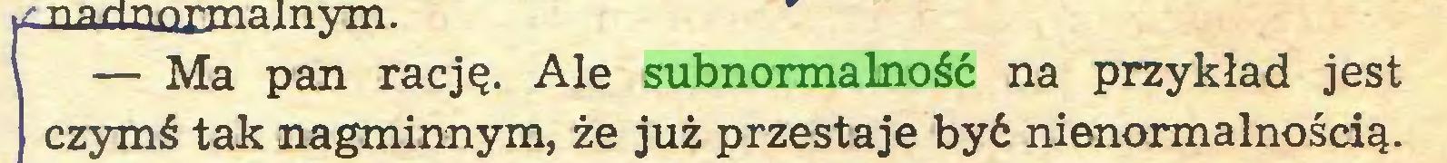 (...) — Ma pan rację. Ale subnormalność na przykład jest czymś tak nagminnym, że już przestaje być nienormalnością...
