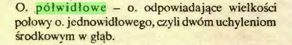 (...) O. półwidłowe - o. odpowiadające wielkości połowy o. jednowidlowego, czyli dwóm uchyleniom środkowym w głąb...