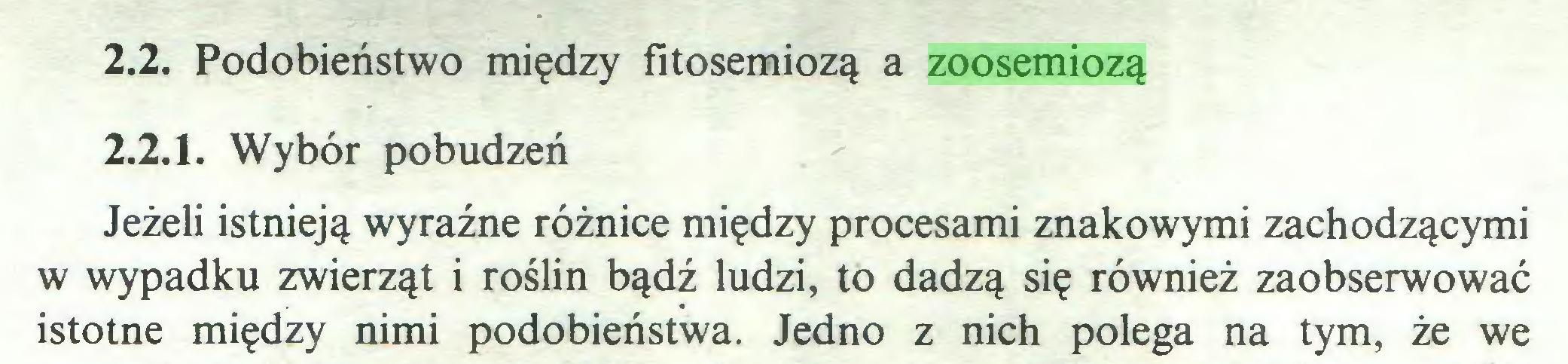 (...) 2.2. Podobieństwo między fitosemiozą a zoosemiozą 2.2.1. Wybór pobudzeń Jeżeli istnieją wyraźne różnice między procesami znakowymi zachodzącymi w wypadku zwierząt i roślin bądź ludzi, to dadzą się również zaobserwować istotne między nimi podobieństwa. Jedno z nich polega na tym, że we...
