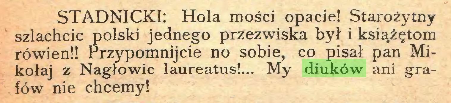 (...) STADNICKI: Hola mości opacie! Starożytny szlachcic polski jednego przezwiska był i książętom rówien!! Przypomnijcie no sobie, co pisał pan Mikołaj z Nagłowic laureatus!... My diuków ani grafów nie chcemy!...