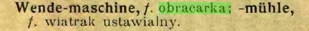 (...) Wende-maschine, /. obracarka; -miihle, /. wiatrak ustawialny...