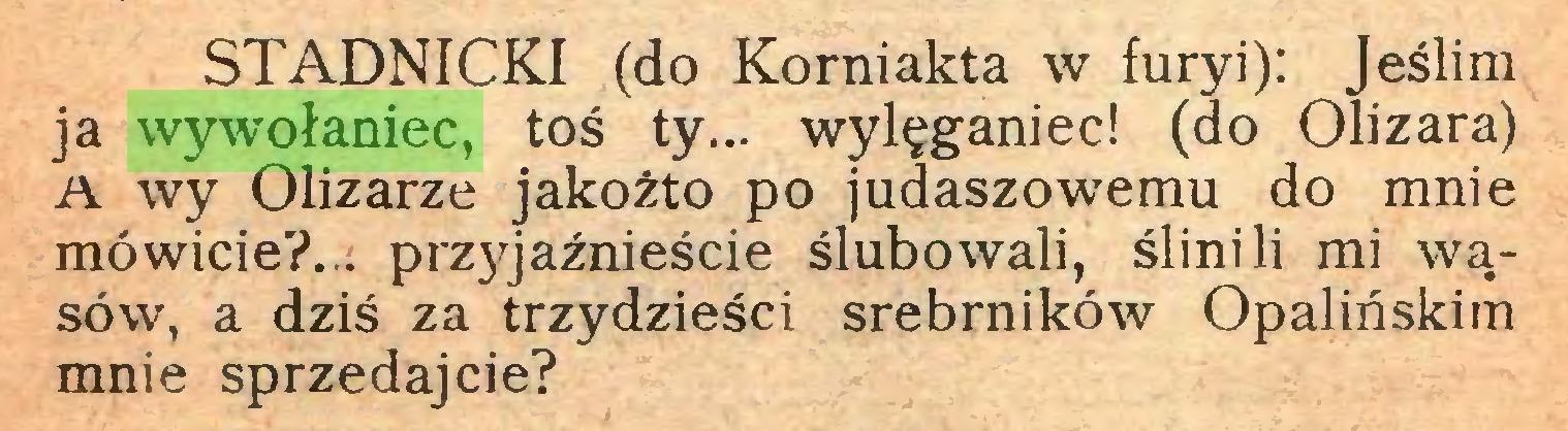 (...) STADNICKI (do Korniakta w furyi): Jeślim ja wywołaniec, toś ty... wylęganiec! (do Olizara) A wy Olizarze jakożto po judaszowemu do mnie mówicie?... prz}Jaźnieście ślubowali, ślinili mi wąsów, a dziś za trzydzieści srebrników Opalińskim mnie sprzedajcie?...
