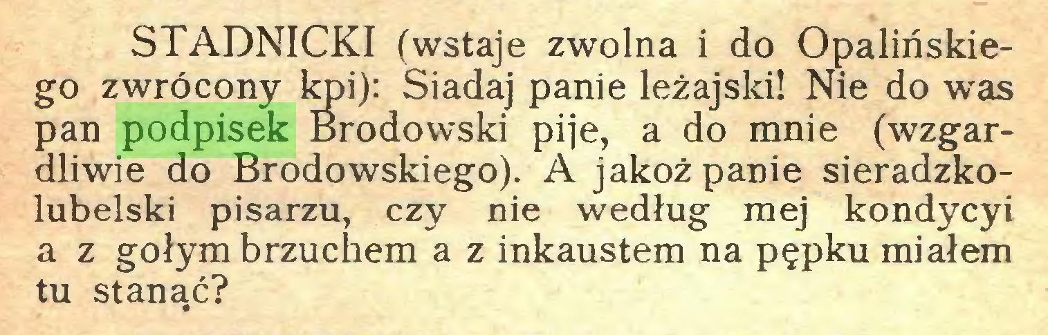 (...) STADNICKI (wstaje zwolna i do Opalińskiego zwrócony kpi): Siadaj panie leżajski! Nie do was pan podpisek Brodowski pije, a do mnie (wzgardliwie do Brodowskiego). A jakoż panie sieradzkolubelski pisarzu, czy nie według mej kondycyi a z gołym brzuchem a z inkaustem na pępku miałem tu stanąć?...