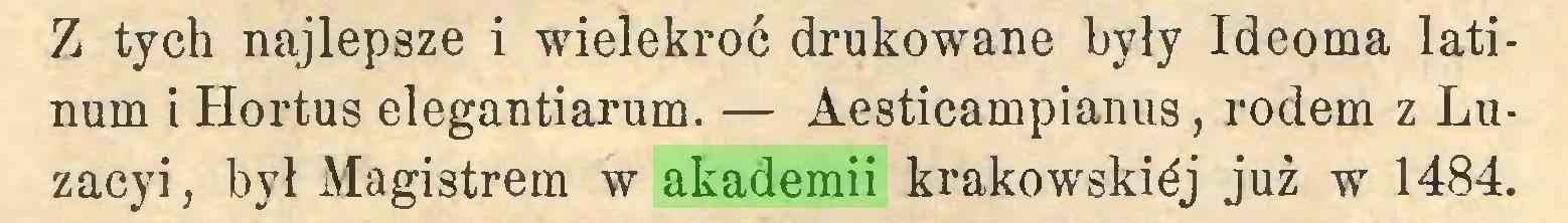 (...) Z tych najlepsze i wielekroć drukowane były Ideoma latinum i Hortus elegantiarum. — Aesticampianus, rodem z Luzacyi, był Magistrem w akademii krakowskiej już wr 1484...