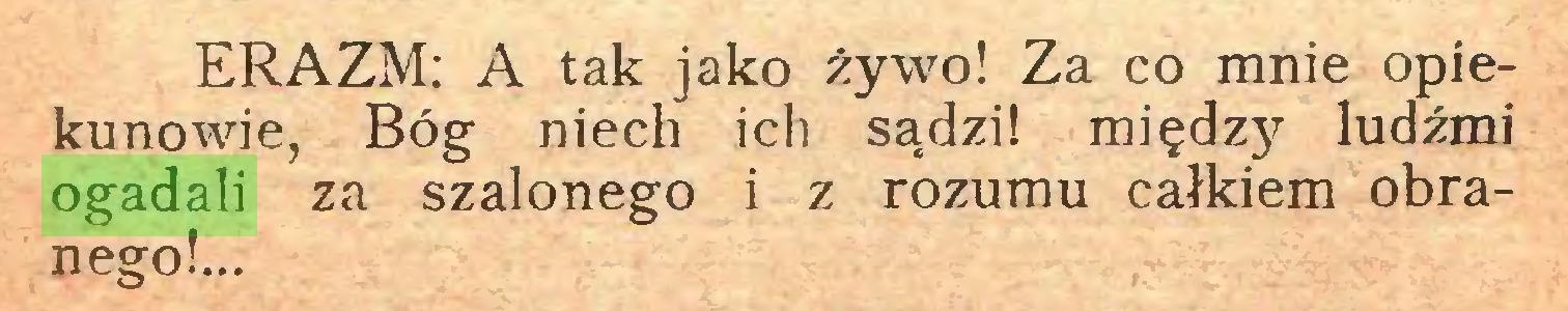 (...) ERAZM: A tak jako żywo! Za co mnie opiekunowie, Bóg niech ich sądzi! międzjr ludźmi ogadali za szalonego i z rozumu całkiem obranego!...