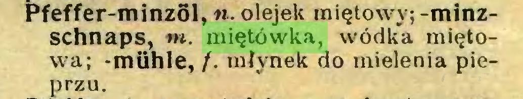 (...) Pfeffer-minzöl, n. olejek miętowy; -minzschnaps, m. miętówka, wódka miętowa; -mühle, /. młynek do mielenia pieprzu...