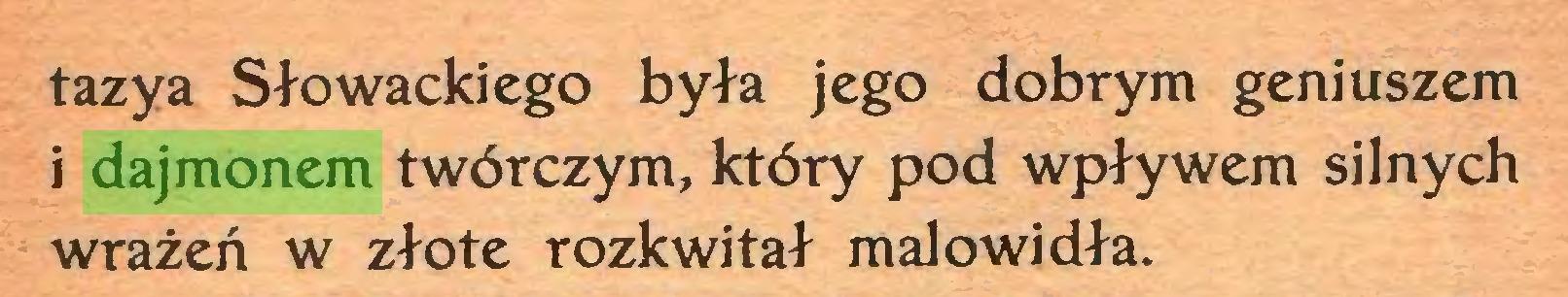 (...) tazya Słowackiego była jego dobrym geniuszem i dajmonem twórczym, który pod wpływem silnych wrażeń w złote rozkwitał malowidła...