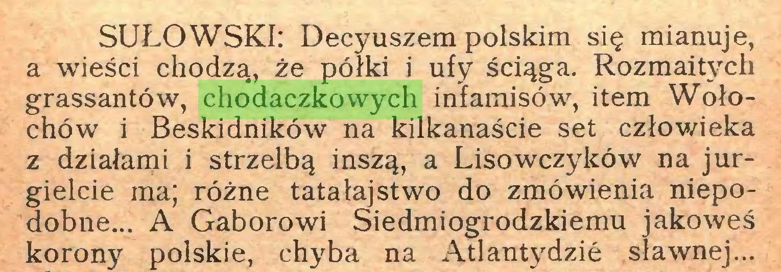 (...) SUŁOWSKI: Decyuszem polskim się mianuje, a wieści chodzą, że półki i ufy ściąga. Rozmaitych grassantów, chodaczkowych infamisów, item Wołochów i Beskidników na kilkanaście set człowieka z działami i strzelbą inszą, a Lisowczyków na jurgielcie ma; różne tatałajstwo do zmówienia niepodobne... A Gaborowi Siedmiogrodzkiemu jakoweś korony polskie, chyba na Atlantydzie sławnej...