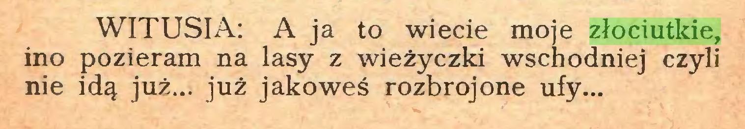 (...) WITUSIA: A ja to wiecie moje złociutkie, ino pozieram na lasy z wieżyczki wschodniej czyli nie idą już... już jakoweś rozbrojone ufy...
