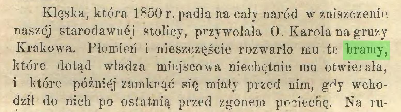 (...) Klęska, która 1850 r. padła na cały naród w zniszczeniu naszój starodawnej stolicy, przywołała O. Karola na gruzy Krakowa. Płomień i nieszczęście rozwarło mu te bramy, które dotąd władza miejscowa niechętnie mu otwieiała, i które później zamknąć się miały przed nim, gdy wchodził do nich po ostatnią przed zgonem pociechę. Na ru...
