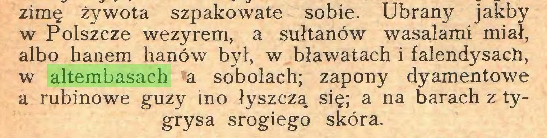 (...) zimę żywota szpakowate sobie. Ubrany jakby w Polszczę wezyrem, a sułtanów wasalami miał, albo hanem lianów był, w bławatach i falendysach, w altembasach a sobolach; zapony dyamentowe a rubinowe guzy mo łyszczą się; a na barach z tygrysa srogiego skóra...