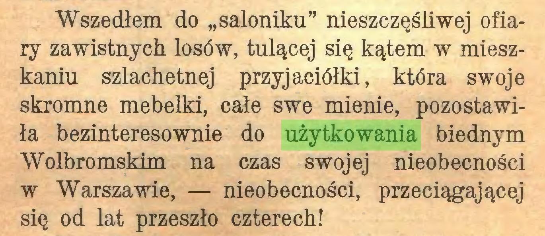 """(...) Wszedłem do """"saloniku"""" nieszczęśliwej ofiary zawistnych losów, tulącej się kątem w mieszkaniu szlachetnej przyjaciółki, która swoje skromne mebelki, całe swe mienie, pozostawiła bezinteresownie do użytkowania biednym Wolbromskim na czas swojej nieobecności w Warszawie, — nieobecności, przeciągającej się od lat przeszło czterech!..."""