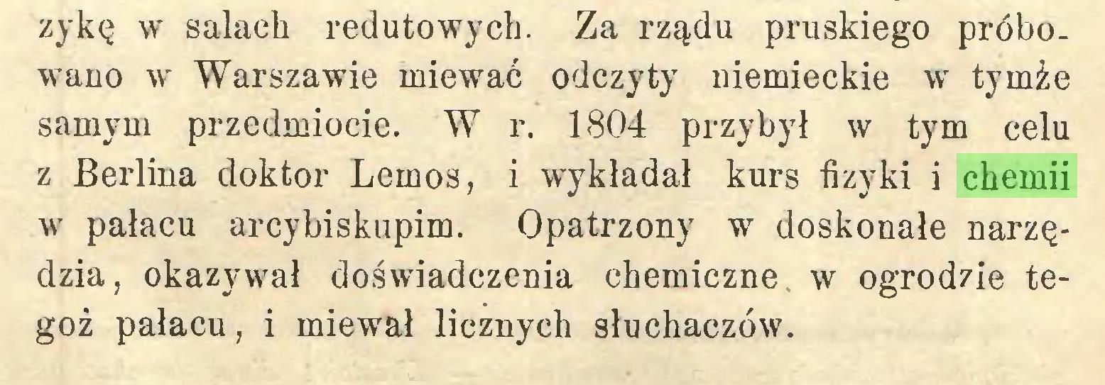 (...) zykę w salach redutowych. Za rządu pruskiego próbowano w Warszawie miewać odczyty niemieckie wr tymże samym przedmiocie. W r. 1804 przybył w tym celu z Berlina doktor Lemos, i wykładał kurs fizyki i chemii w pałacu arcybiskupim. Opatrzony w doskonałe narzędzia, okazywał doświadczenia chemiczne w ogrodzie tegoż pałacu, i miewał licznych słuchaczów...