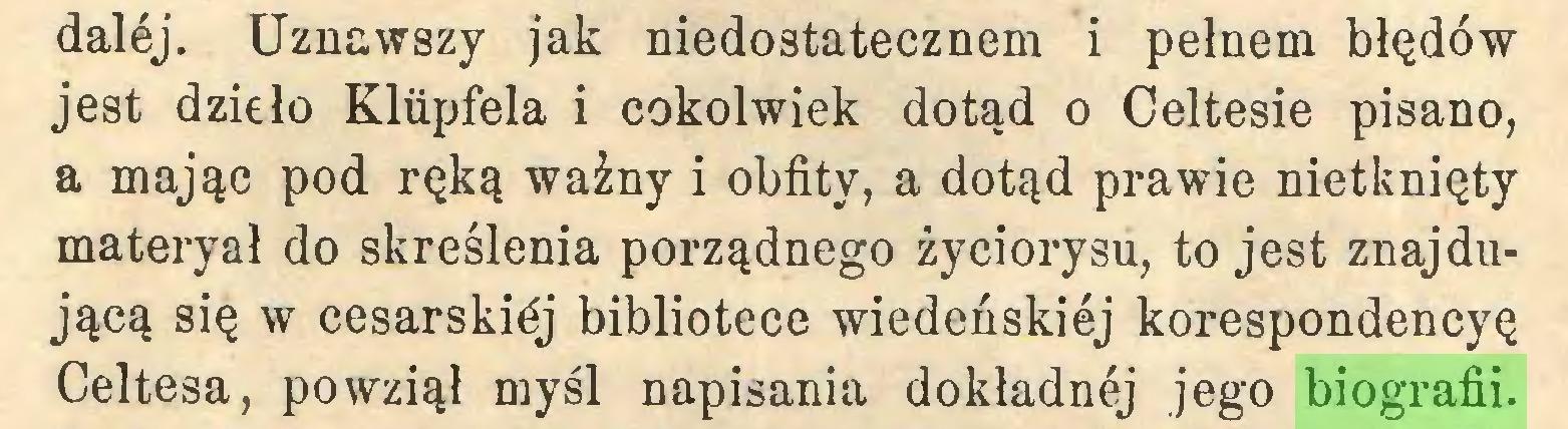 (...) dalej. Uznawszy jak niedostatecznem i pełnem błędów jest dzieło Kliipfela i cokolwiek dotąd o Celtesie pisano, a mając pod ręką ważny i obfity, a dotąd prawie nietknięty materyał do skreślenia porządnego życiorysu, to jest znajdującą się w cesarskiej bibliotece wiedeńskiej korespondencyę Celtesa, powziął myśl napisania dokładnej jego biografii...