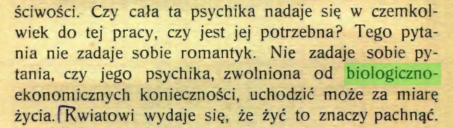 """(...) ściwości. Czy cała ta psychika nadaje się w czemkolwiek do tej pracy, czy jest jej potrzebna? Tego pytania nie zadaje sobie romantyk. Nie zadaje sobie pytania, czy jego psychika, zwolniona od biologicznoekonomicznych konieczności, uchodzić może za miarę życia.(""""Kwiatowi wydaje się, że żyć to znaczy pachnąć..."""