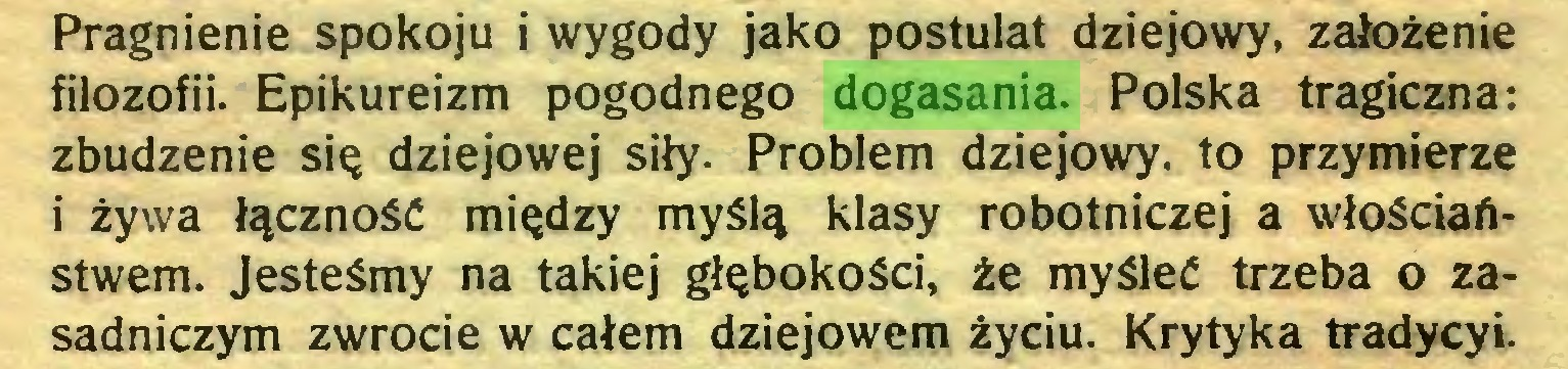(...) Pragnienie spokoju i wygody jako postulat dziejowy, założenie filozofii. Epikureizm pogodnego dogasania. Polska tragiczna: zbudzenie się dziejowej siły. Problem dziejowy, to przymierze i żywa łączność między myślą klasy robotniczej a włościaństwem. Jesteśmy na takiej głębokości, że myśleć trzeba o zasadniczym zwrocie w całem dziejowem życiu. Krytyka tradycyi...