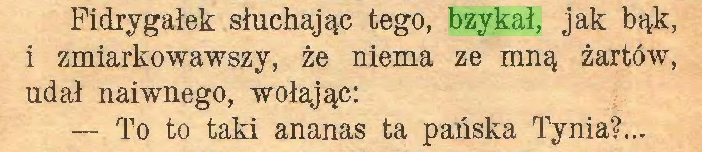 (...) Fidrygałek słuchając tego, bzykał, jak bąk, 1 zmiarkowawszy, że niema ze mną żartów, udał naiwnego, wołając: — To to taki ananas ta pańska Tynia?...