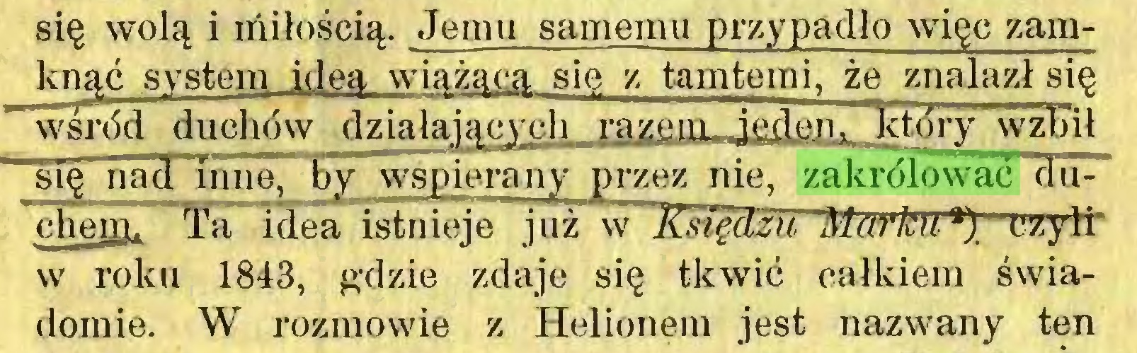 (...) się wolą i miłością. Jemu samemu przypadło więc zamknąć system idea wiążącą się z tamtemi, że znalazł się wśród duchów działających razem ieden . który wźTnł się nad inne, by wspierany przez nie, zakrólować duch erą. Ta idea istnieje już w Księdzu Markua)' czyli' w roku 1843, gdzie zdaje się tkwić całkiem świadomie. W rozmowie z Helionem jest nazwany ten...