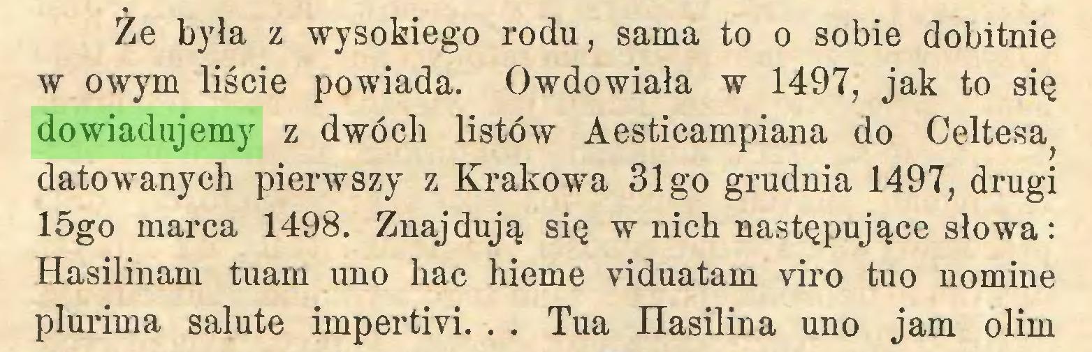 (...) Ze była z wysokiego rodu, sama to o sobie dobitnie w owym liście powiada. Owdowiała w 1497, jak to się dowiadujemy z dwóch listów Aesticampiana do Celtesa^ datowanych pierwszy z Krakowa 31 go grudnia 1497, drugi 15go marca 1498. Znajdują się w nich następujące słowa: Hasilinam tuam uno liac hieme viduatam viro tuo nomine plurima salute impertivi. . . Tua Hasilina uno jam olim...