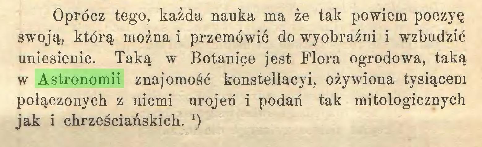 (...) Oprócz tego, każda nauka ma że tak powiem poezyę swoją, którą można i przemówić do wyobraźni i wzbudzić uniesienie. Taką w Botanice jest Flora ogrodowa, taką w Astronomii znajomość konstellacyi, ożywiona tysiącem połączonych z niemi urojeń i podań tak mitologicznych jak i chrześciańskich. ')...
