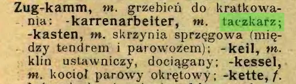 (...) Zug-kamm, tn. grzebień do kratkowania: -karrenarbeiter, tn. taczkarz; -kästen, tn. skrzynia sprzęgowa (między tendrem i parowozem); -keil, wiklin ustawniczy, dociągany; -kessel, tn. kocioł parowy okrętowy; -kette,/,...