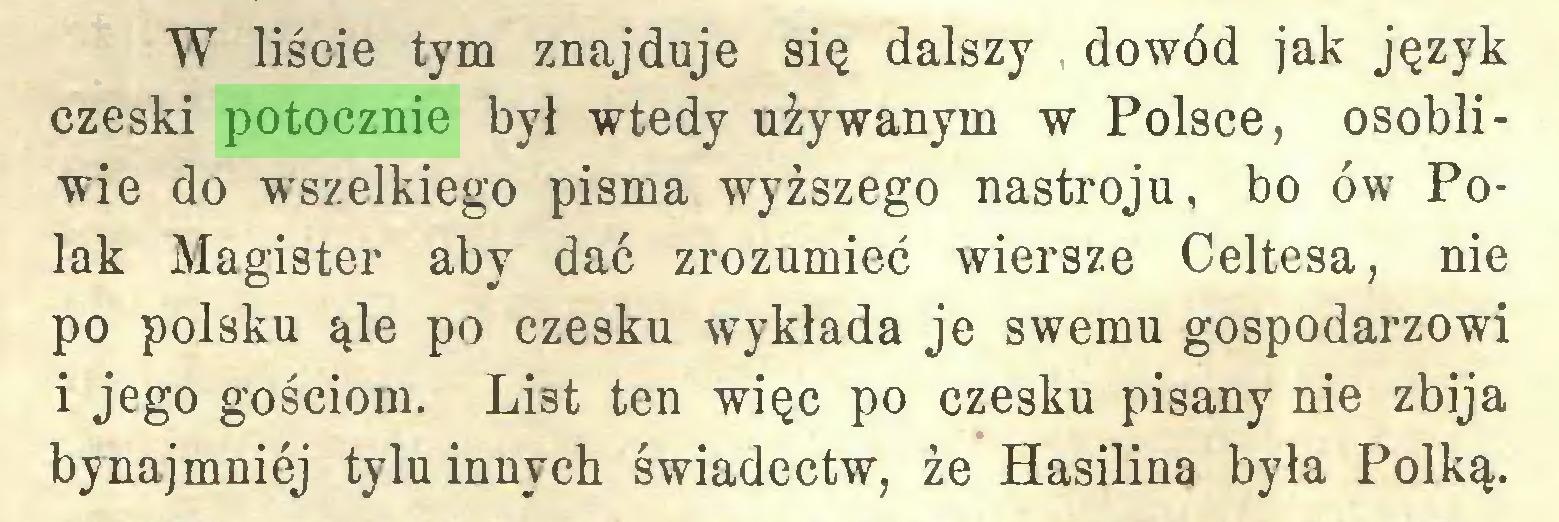 (...) W liście tym znajduje się dalszy dowód jak język czeski potocznie był wtedy używanym w Polsce, osobliwie do wszelkiego pisma wyższego nastroju, bo ów Polak Magister aby dać zrozumieć wiersze Celtesa, nie po polsku ąle po czesku wykłada je swemu gospodarzowi i jego gościom. List ten więc po czesku pisany nie zbija bynajmniej tylu innych świadectw, że Hasilina była Polką...