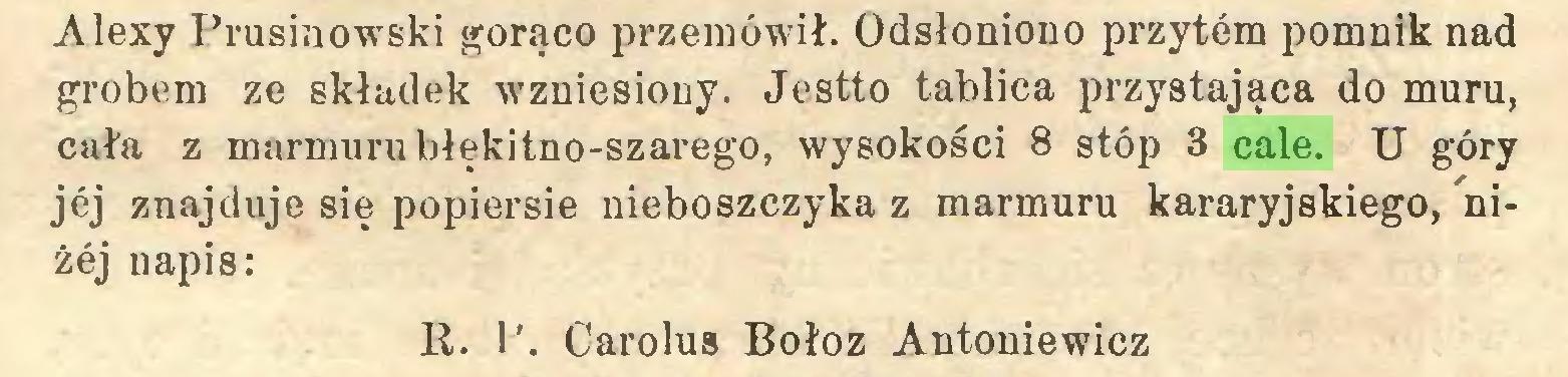 (...) Alexy Prusinowski gorąco przemówił. Odsłoniono przytem pomnik nad grobem ze składek wzniesiony. Jestto tablica przystająca do muru, cała z marmuru błękitno-szarego, wysokości 8 stóp 3 cale. U góry jej znajduje się popiersie nieboszczyka z marmuru kararyjskiego, niżej napis: R. P. Carolus Bołoz Antoniewicz...