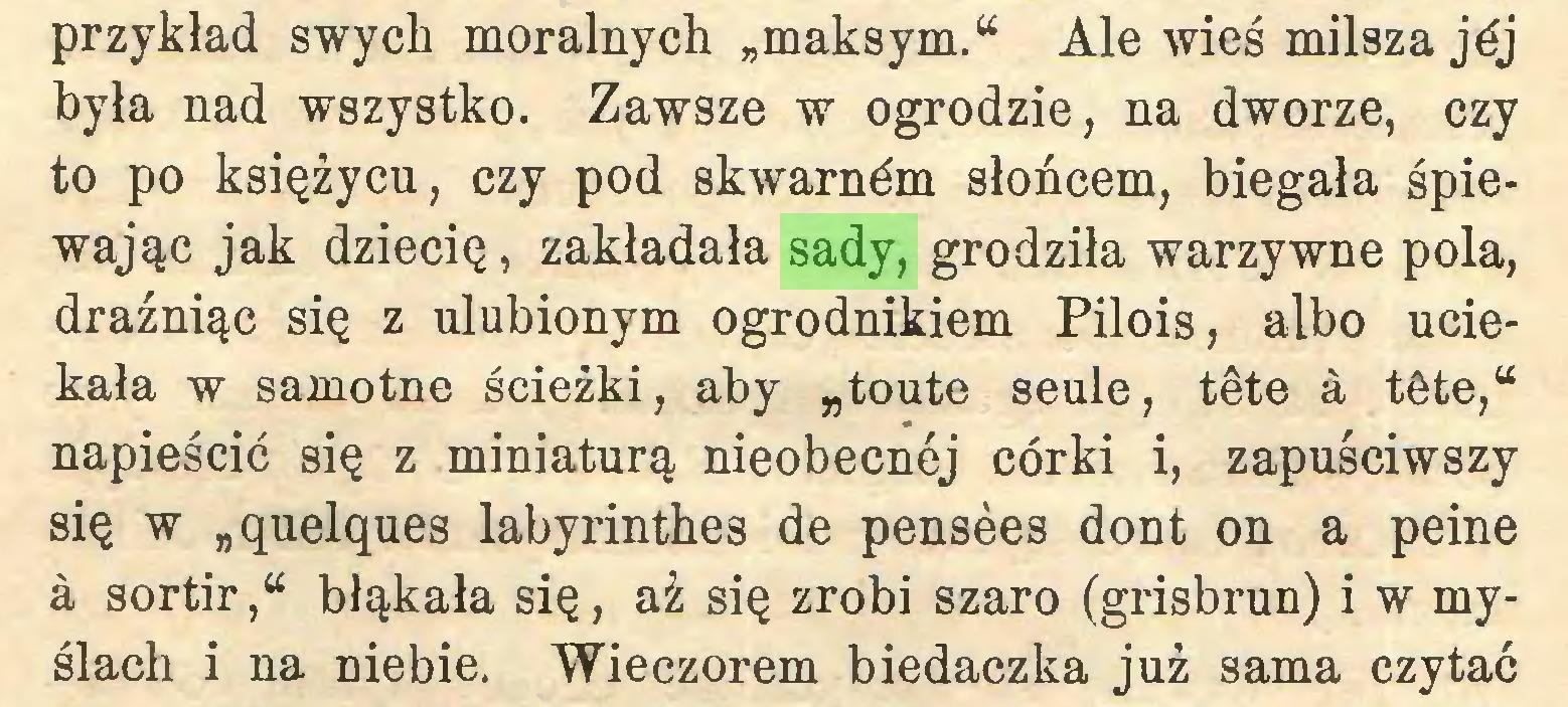 """(...) przykład swych moralnych """"maksym."""" Ale wieś milsza jéj była nad wszystko. Zawsze w ogrodzie, na dworze, czy to po księżycu, czy pod skwarném słońcem, biegała śpiewając jak dziecię, zakładała sady, grodziła warzywne pola, drażniąc się z ulubionym ogrodnikiem Pilois, albo uciekała w samotne ścieżki, aby """"toute seule, tête à tête,"""" napieścić się z miniaturą nieobecnej córki i, zapuściwszy się w """"quelques labyrinthes de pensées dont on a peine à sortir,"""" błąkała się, aż się zrobi szaro (grisbrun) i w myślach i na niebie. Wieczorem biedaczka już sama czytać..."""