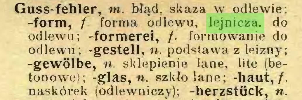 (...) Guss-fehler, nt. błąd, skaza w odlewie; -form, / forma odlewu, lejnicza. do odlewu; -formerei, /. formowanie do odlewu; -gestell, n. podstawa z leizny; -gewölbe, n. sklepienie lane, lite (betonowe); -glas, n. szkło lane; -haut,/, naskórek (odlewniczy); -herzstück, «...