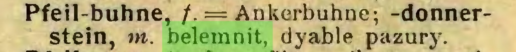 (...) Pfeil-buhne, /. = Ankerbuhne; -donnerstein, m. belemnit, dyable pazury...